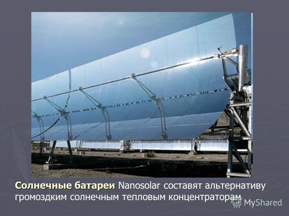 Солнечные батареи Солнечные батареи Nanosolar составят альтернативу громоздким солнечным тепловым концентраторам