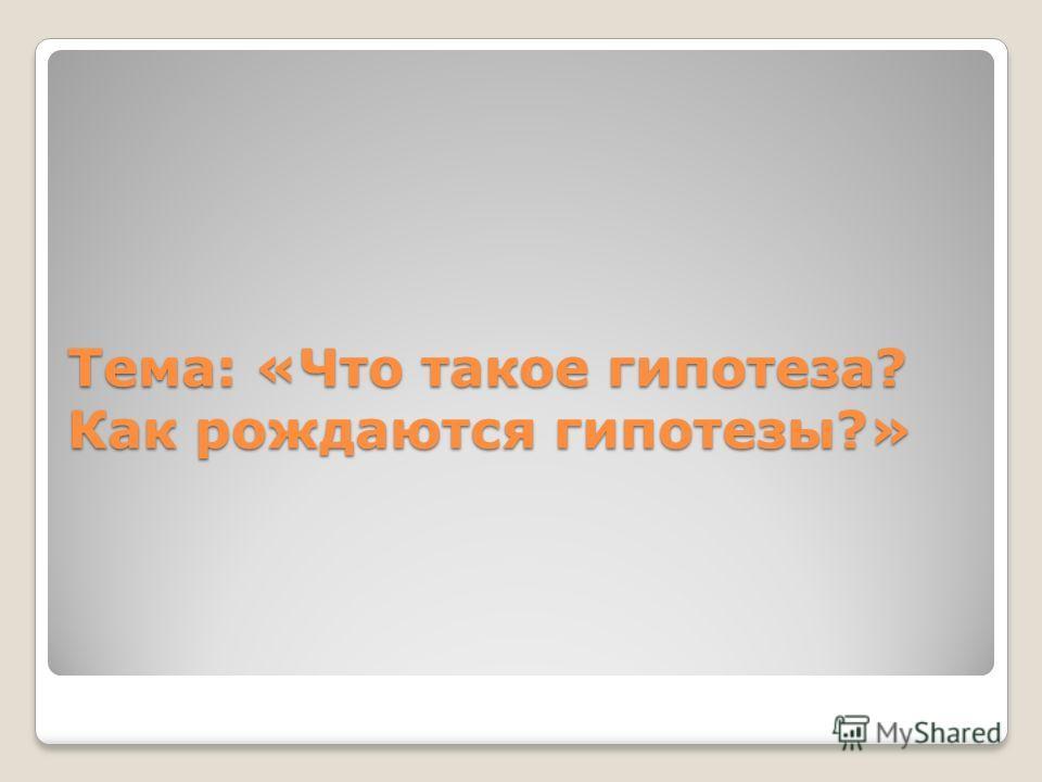 Тема: «Что такое гипотеза? Как рождаются гипотезы?»