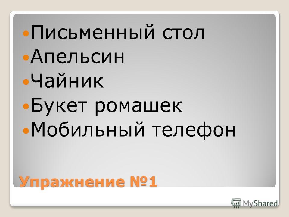 Упражнение 1 Письменный стол Апельсин Чайник Букет ромашек Мобильный телефон