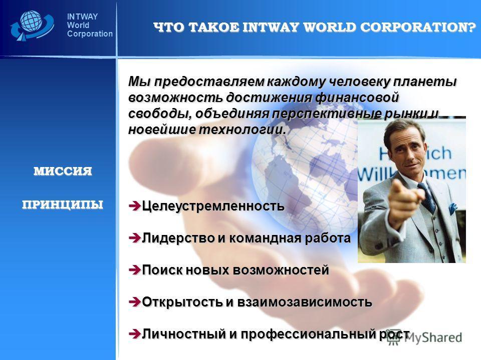 INTWAY World Corporation Мы предоставляем каждому человеку планеты возможность достижения финансовой свободы, объединяя перспективные рынки и новейшие технологии. Целеустремленность Целеустремленность Лидерство и командная работа Лидерство и командна