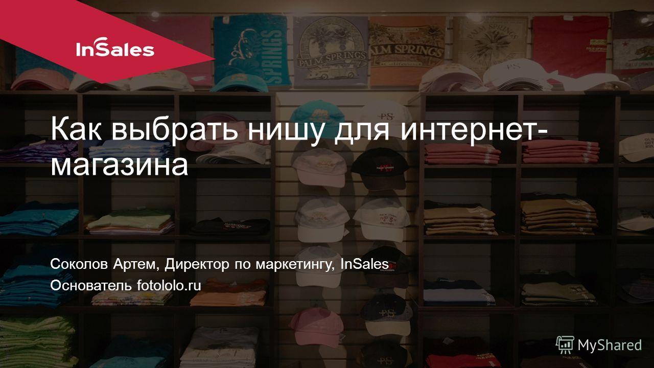 Как выбрать нишу для интернет- магазина Соколов Артем, Директор по маркетингу, InSales Основатель fotololo.ru