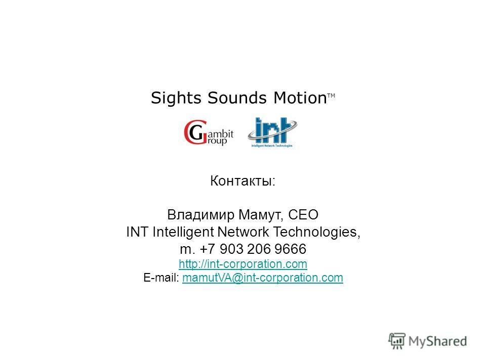Sights Sounds Motion TM Контакты: Владимир Мамут, CEO INT Intelligent Network Technologies, m. +7 903 206 9666 http://int-corporation.com E-mail: mamutVA@int-corporation.commamutVA@int-corporation.com