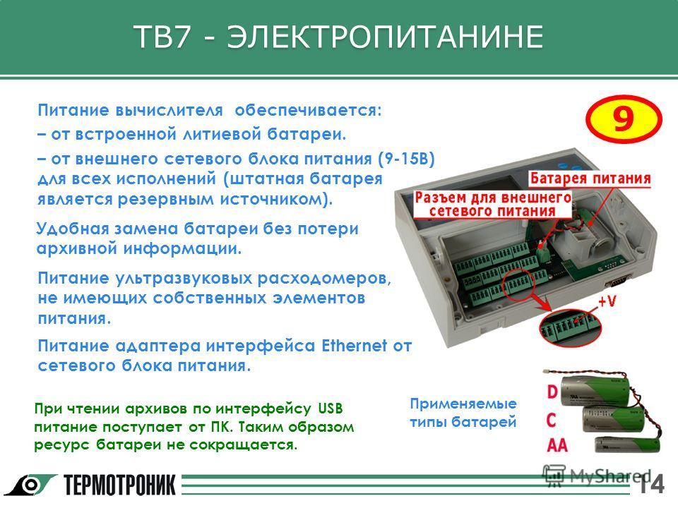ТВ7 - ЭЛЕКТРОПИТАНИНЕ 9 Питание вычислителя обеспечивается: – от встроенной литиевой батареи. – от внешнего сетевого блока питания (9-15В) для всех исполнений (штатная батарея является резервным источником). При чтении архивов по интерфейсу USB питан