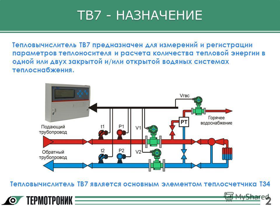ТВ7 - НАЗНАЧЕНИЕ Тепловычислитель ТВ7 предназначен для измерений и регистрации параметров теплоносителя и расчета количества тепловой энергии в одной или двух закрытой и/или открытой водяных системах теплоснабжения. Тепловычислитель ТВ7 является осно