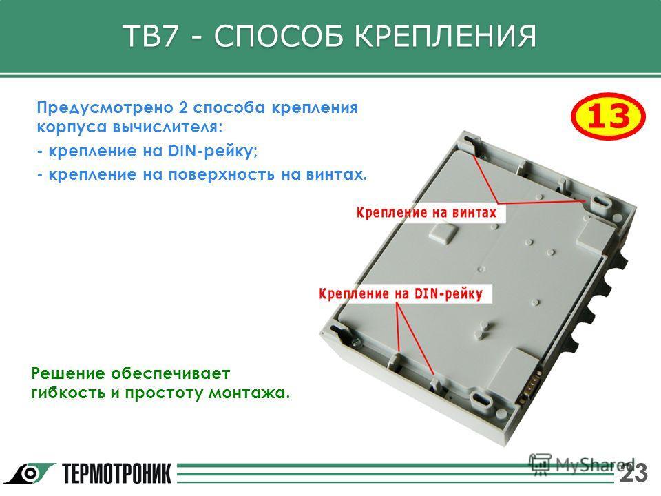ТВ7 - СПОСОБ КРЕПЛЕНИЯ 13 Предусмотрено 2 способа крепления корпуса вычислителя: - крепление на DIN-рейку; - крепление на поверхность на винтах. 23 Решение обеспечивает гибкость и простоту монтажа.