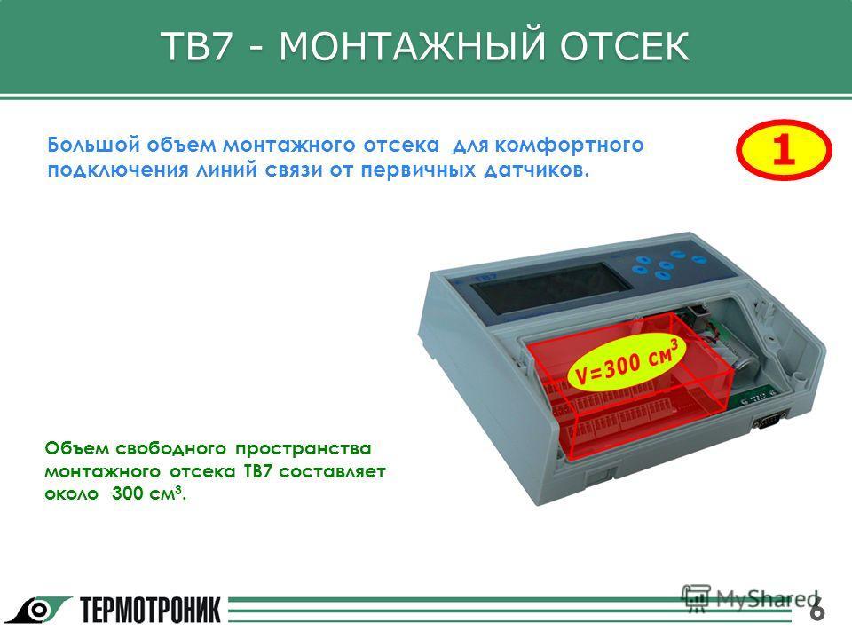 ТВ7 - МОНТАЖНЫЙ ОТСЕК 1 Большой объем монтажного отсека для комфортного подключения линий связи от первичных датчиков. Объем свободного пространства монтажного отсека ТВ7 составляет около 300 см 3. 6