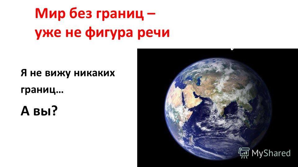 Я не вижу никаких границ… Мир без границ – уже не фигура речи А вы?