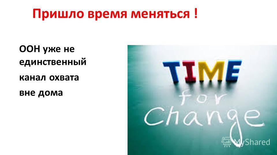 ООН уже не единственный канал охвата вне дома Пришло время меняться !