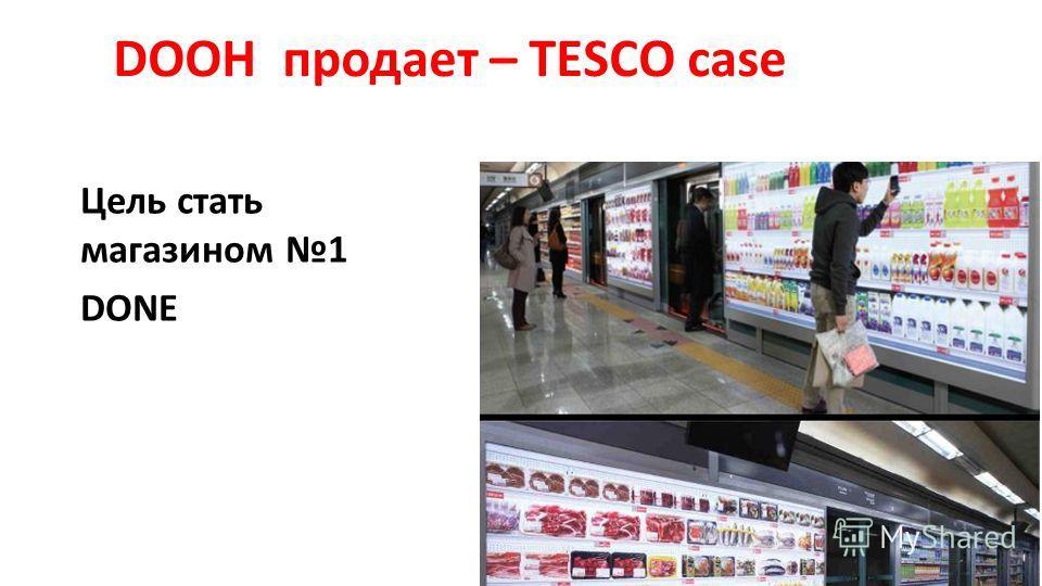 DOOH продает – TESCO case Цель стать магазином 1 DONE