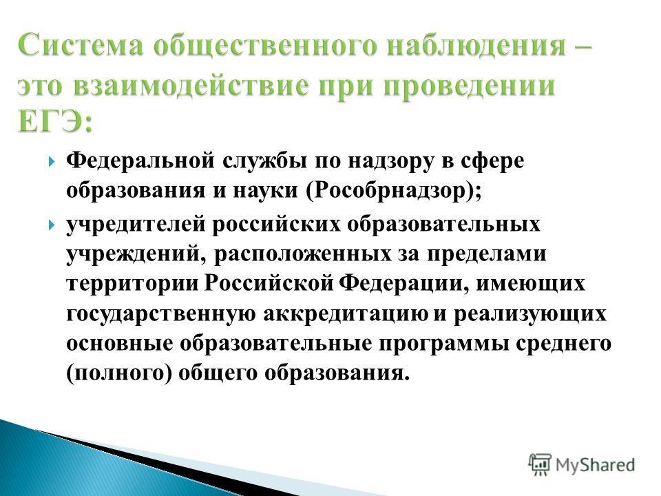 Федеральной службы по надзору в сфере образования и науки (Рособрнадзор); учредителей российских образовательных учреждений, расположенных за пределами территории Российской Федерации, имеющих государственную аккредитацию и реализующих основные образ