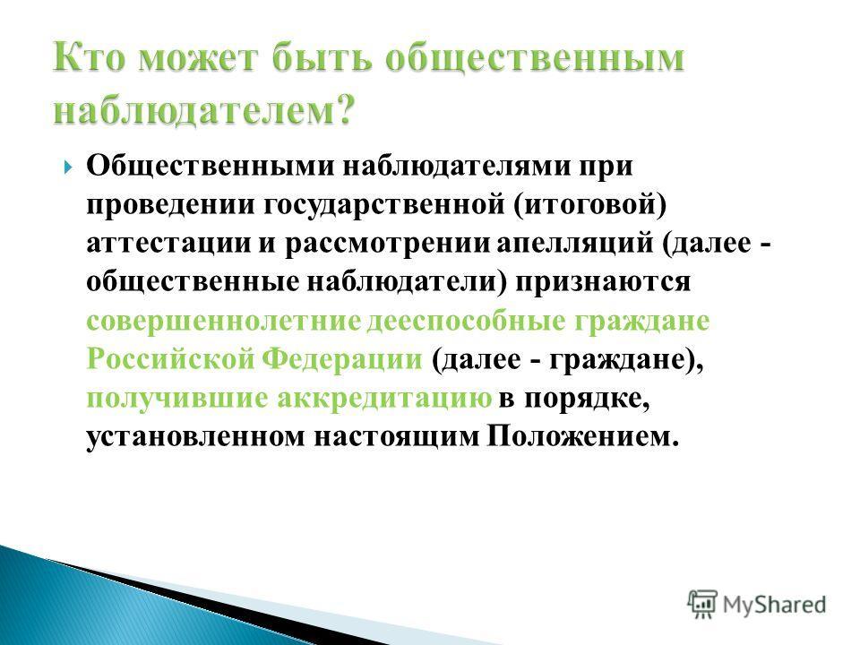 Общественными наблюдателями при проведении государственной (итоговой) аттестации и рассмотрении апелляций (далее - общественные наблюдатели) признаются совершеннолетние дееспособные граждане Российской Федерации (далее - граждане), получившие аккреди