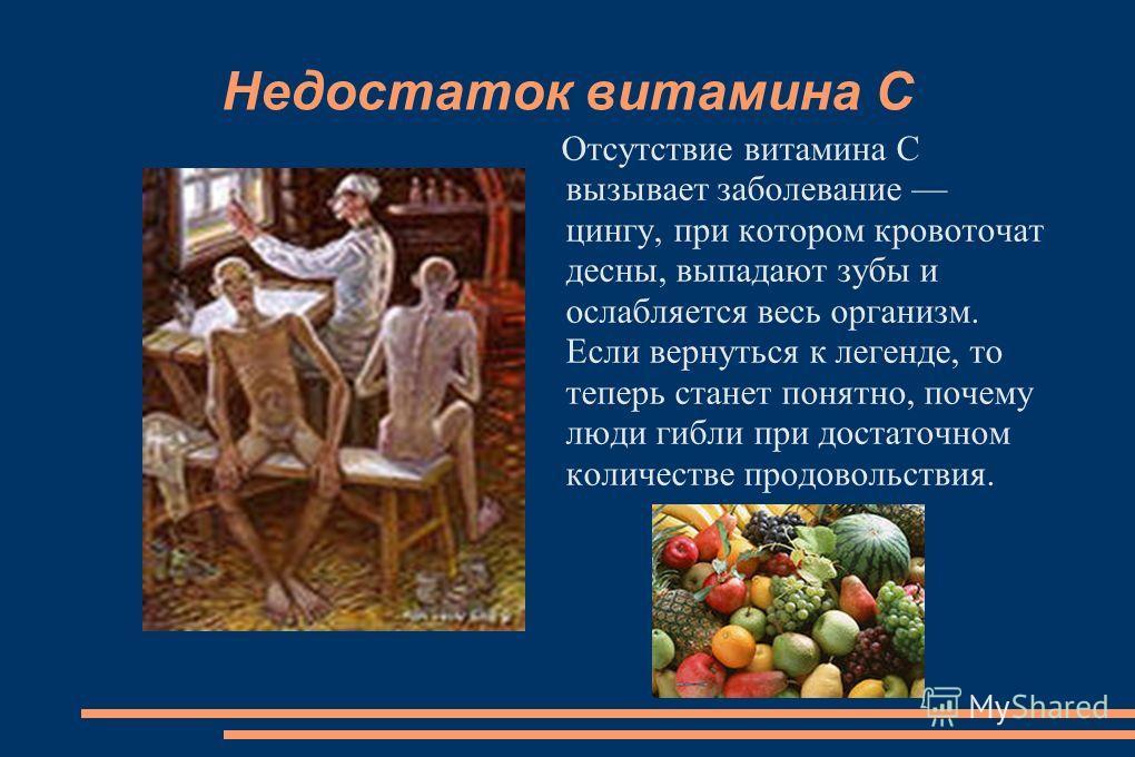Недостаток витамина С Отсутствие витамина С вызывает заболевание цингу, при котором кровоточат десны, выпадают зубы и ослабляется весь организм. Если вернуться к легенде, то теперь станет понятно, почему люди гибли при достаточном количестве продовол