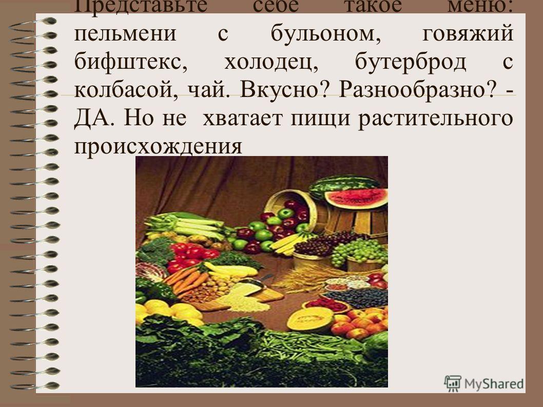 Представьте себе такое меню: пельмени с бульоном, говяжий бифштекс, холодец, бутерброд с колбасой, чай. Вкусно? Разнообразно? - ДА. Но не хватает пищи растительного происхождения