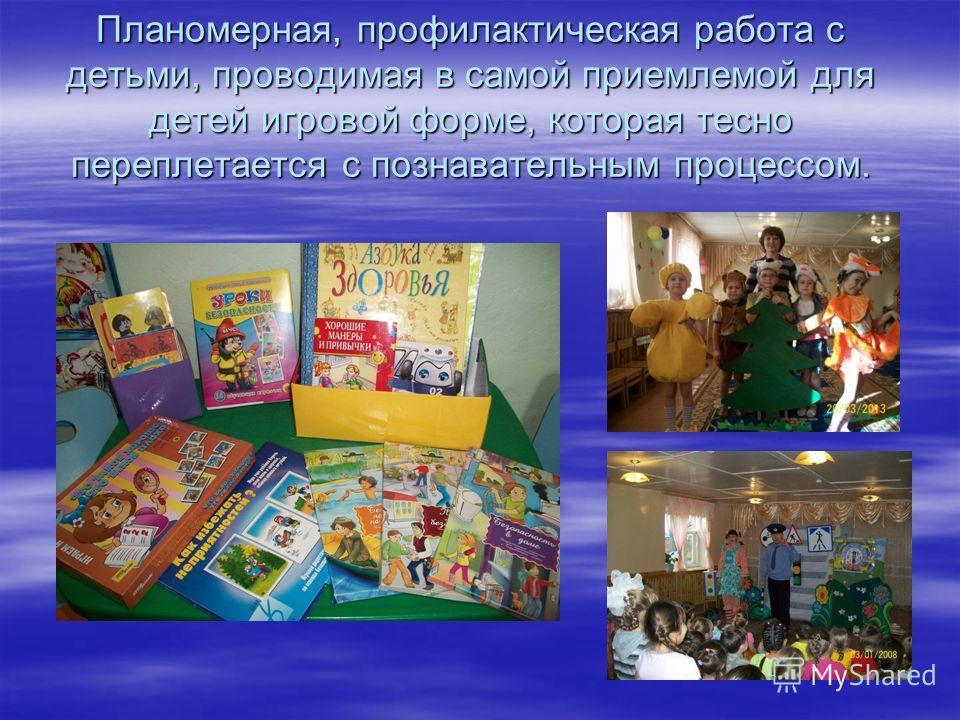 Планомерная, профилактическая работа с детьми, проводимая в самой приемлемой для детей игровой форме, которая тесно переплетается с познавательным процессом.