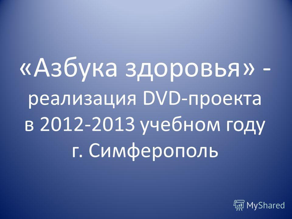 «Азбука здоровья» - реализация DVD-проекта в 2012-2013 учебном году г. Симферополь
