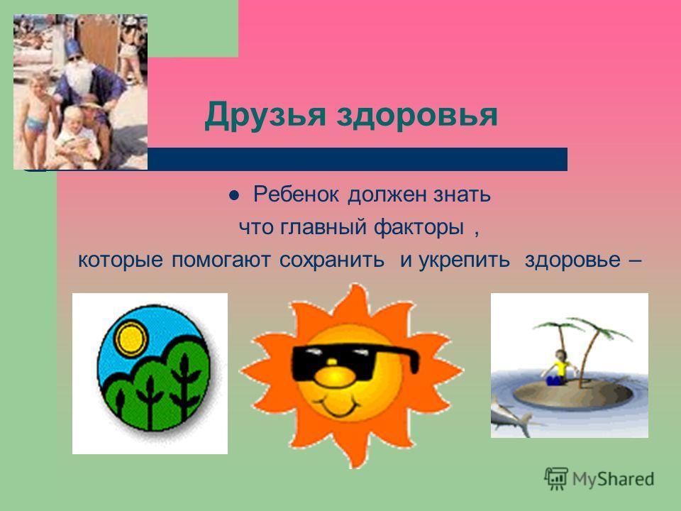 Друзья здоровья Ребенок должен знать что главный факторы, которые помогают сохранить и укрепить здоровье –