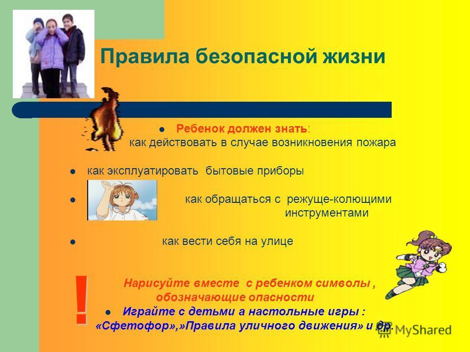Правила безопасной жизни Ребенок должен знать: как действовать в случае возникновения пожара как эксплуатировать бытовые приборы как обращаться с режуще-колющими инструментами как вести себя на улице Нарисуйте вместе с ребенком символы, обозначающие
