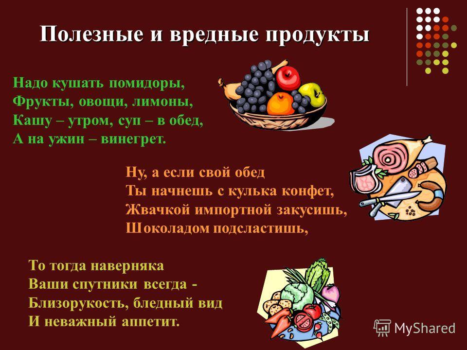 Полезные и вредные продукты Надо кушать помидоры, Фрукты, овощи, лимоны, Кашу – утром, суп – в обед, А на ужин – винегрет. Ну, а если свой обед Ты начнешь с кулька конфет, Жвачкой импортной закусишь, Шоколадом подсластишь, То тогда наверняка Ваши спу