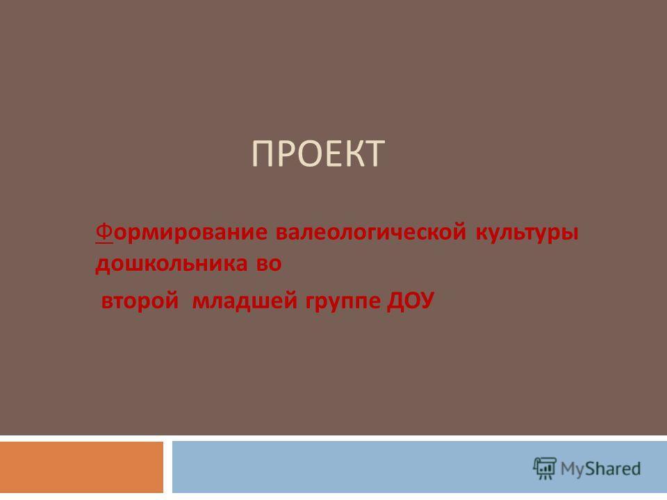 ПРОЕКТ Формирование валеологической культуры дошкольника во второй младшей группе ДОУ