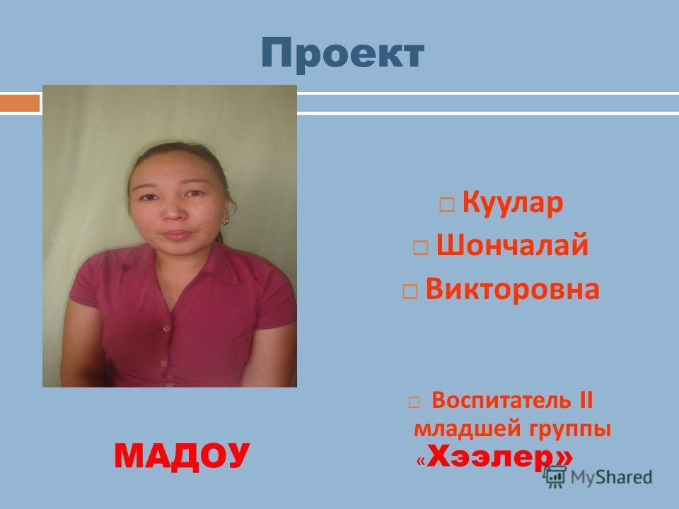 Проект Куулар Шончалай Викторовна Воспитатель II младшей группы МАДОУ « Хээлер»