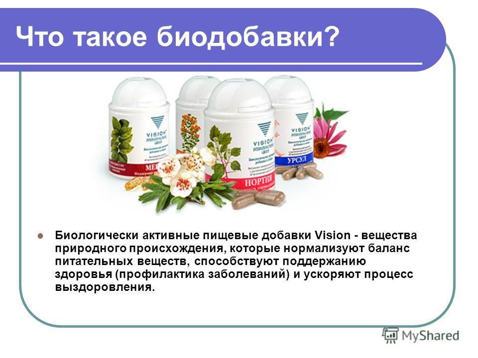 Что такое биодобавки? Биологически активные пищевые добавки Vision - вещества природного происхождения, которые нормализуют баланс питательных веществ, способствуют поддержанию здоровья (профилактика заболеваний) и ускоряют процесс выздоровления.