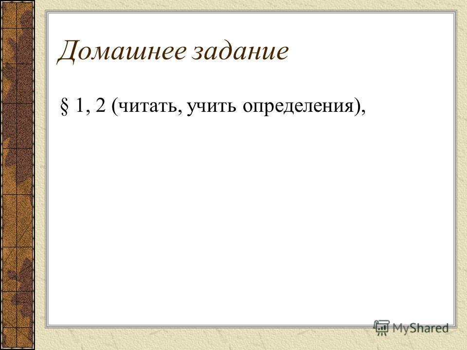 Домашнее задание § 1, 2 (читать, учить определения),