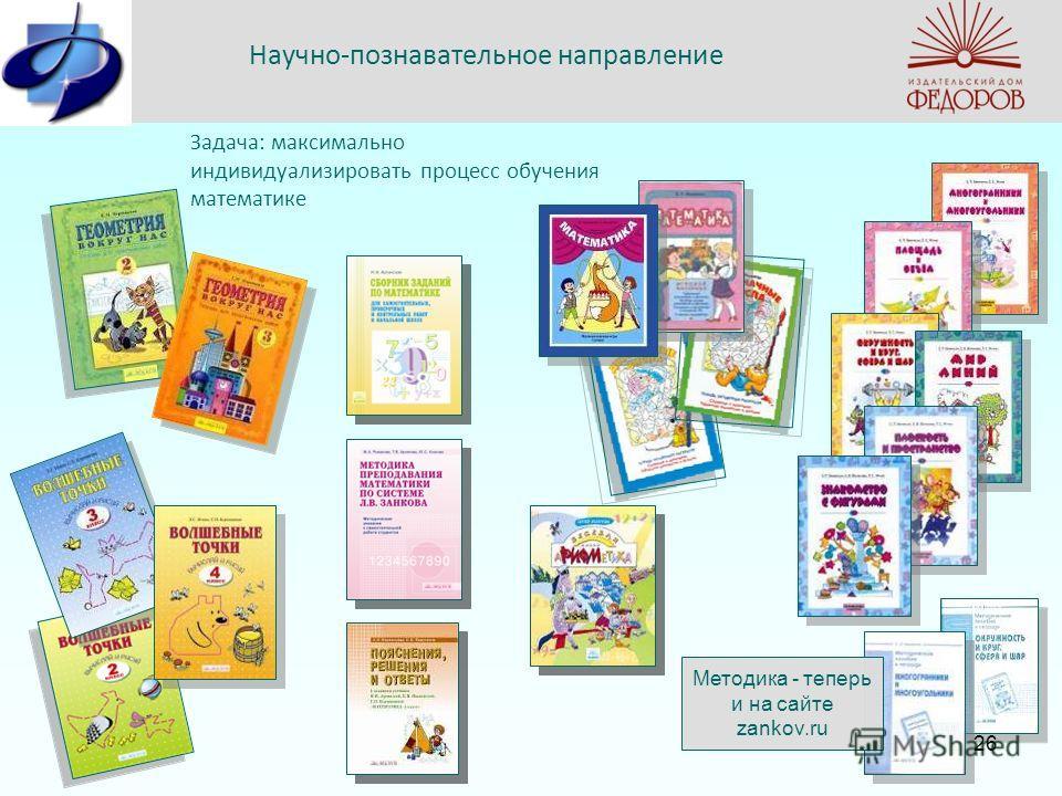 Научно-познавательное направление Задача: максимально индивидуализировать процесс обучения математике Методика - теперь и на сайте zankov.ru 26