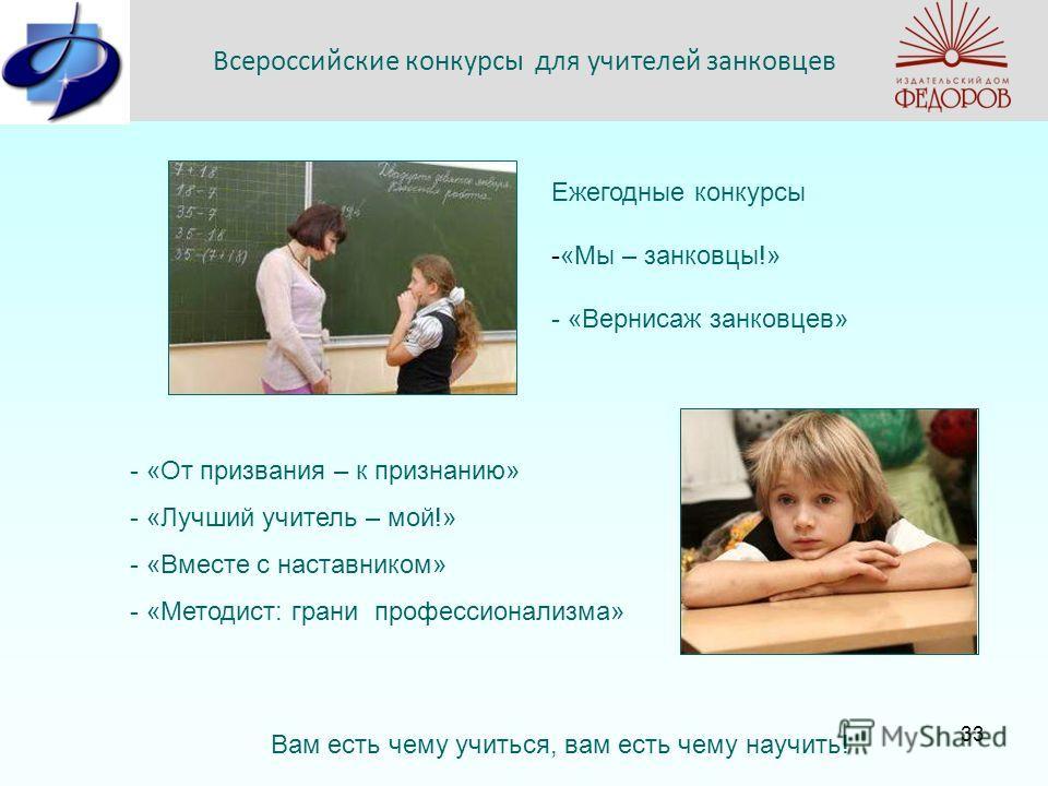 Всероссийские конкурсы для учителей занковцев Ежегодные конкурсы - -«Мы – занковцы!» - «Вернисаж занковцев» - «От призвания – к признанию» - «Лучший учитель – мой!» - «Вместе с наставником» - «Методист: грани профессионализма» Вам есть чему учиться,