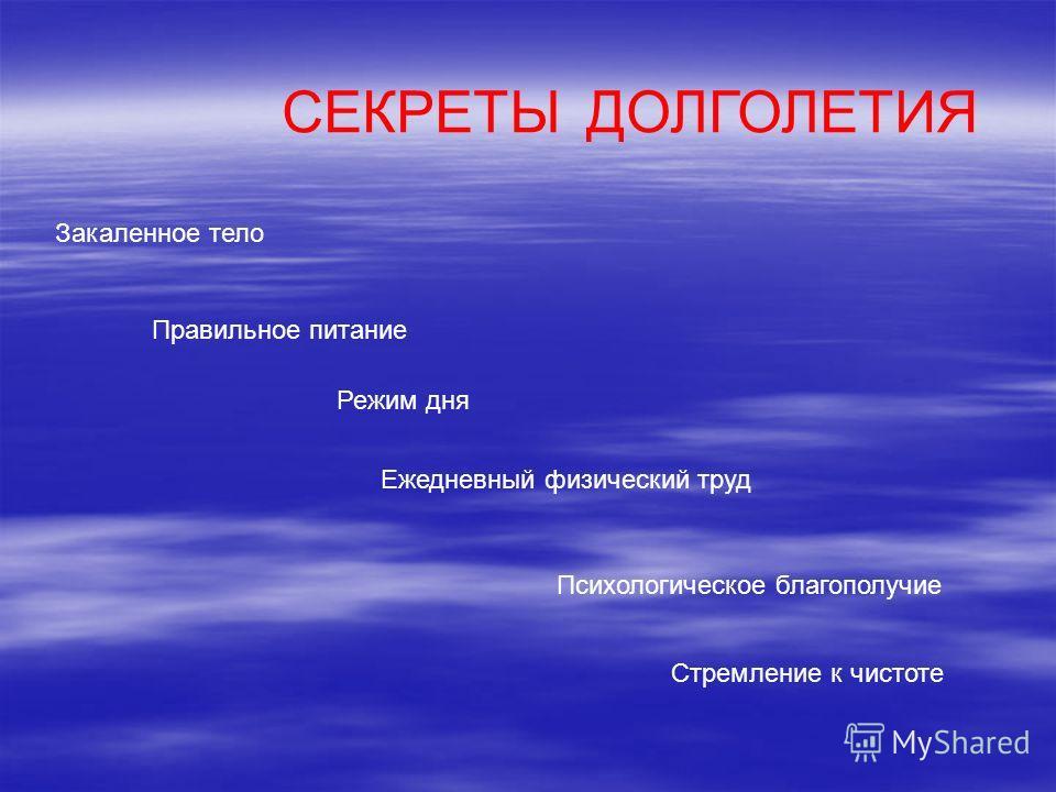 СЕКРЕТЫ ДОЛГОЛЕТИЯ Закаленное тело Правильное питание Режим дня Ежедневный физический труд Психологическое благополучие Стремление к чистоте