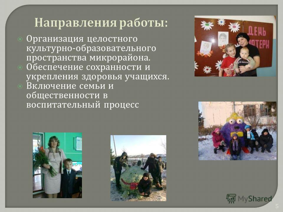 Организация целостного культурно - образовательного пространства микрорайона. Обеспечение сохранности и укрепления здоровья учащихся. Включение семьи и общественности в воспитательный процесс 5