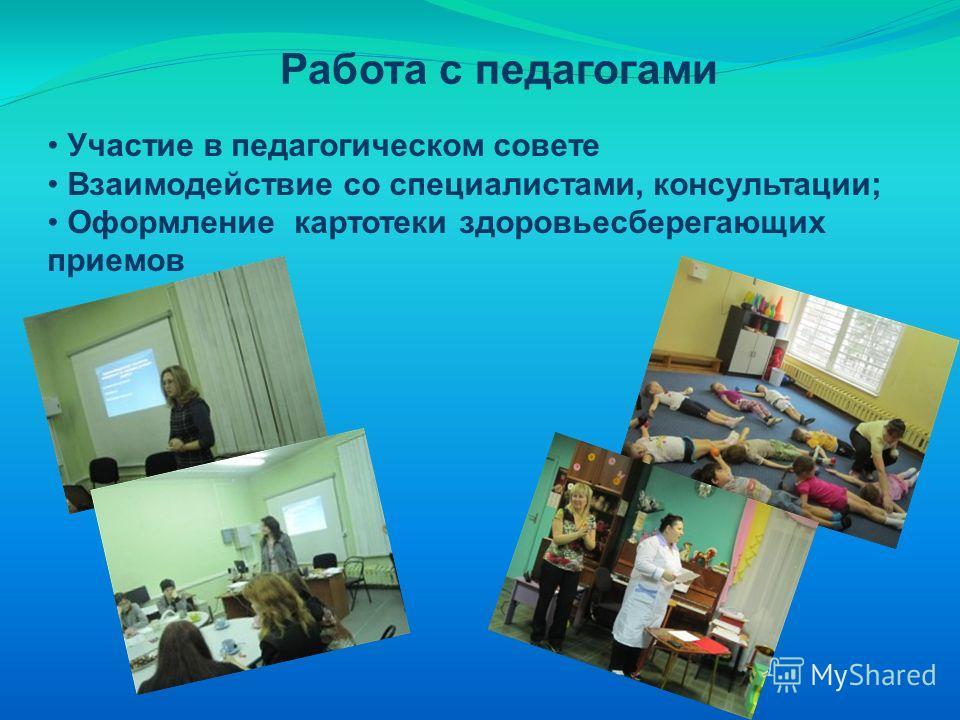 Работа с педагогами Участие в педагогическом совете Взаимодействие со специалистами, консультации; Оформление картотеки здоровьесберегающих приемов