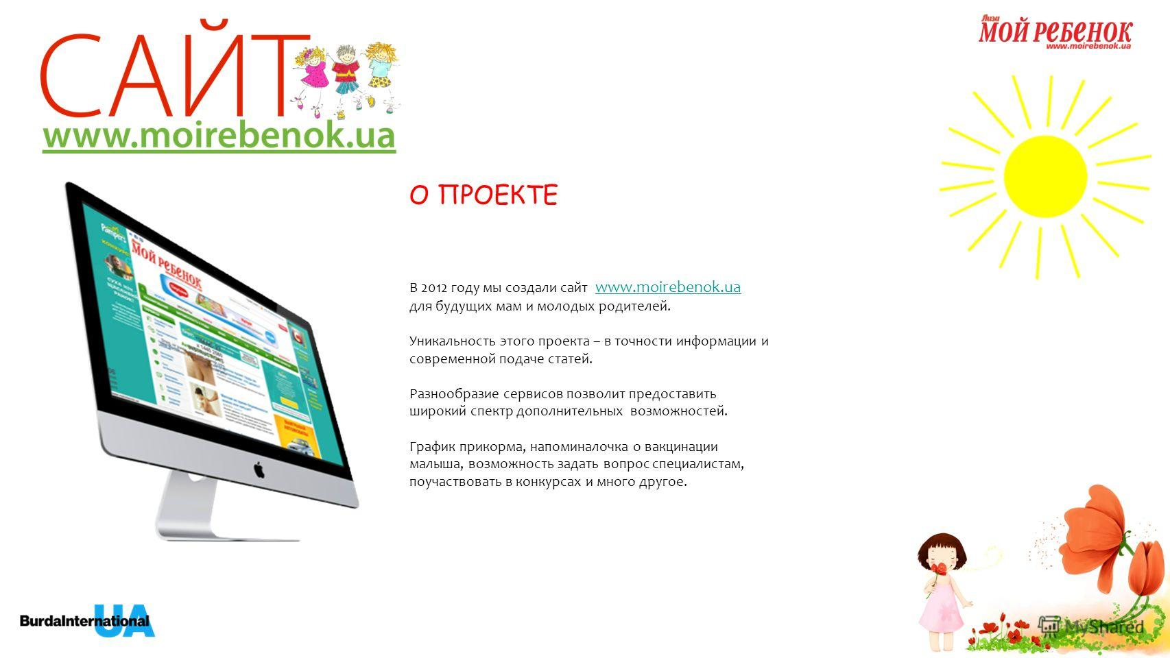 В 2012 году мы создали сайт www.moirebenok.ua www.moirebenok.ua для будущих мам и молодых родителей. Уникальность этого проекта – в точности информации и современной подаче статей. Разнообразие сервисов позволит предоставить широкий спектр дополнител