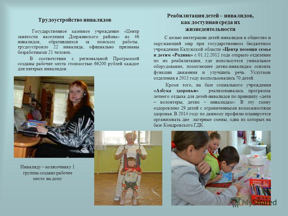 Трудоустройство инвалидов Государственное казенное учреждение «Центр занятости населения Дзержинского района» из 46 инвалидов, обратившихся за поиском работы, трудоустроило 22 инвалида, официально признаны безработными 21 человек. В соответствии с ре
