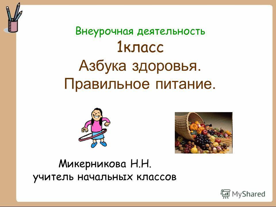 Внеурочная деятельность 1 класс Азбука здоровья. Правильное питание. Микерникова Н.Н. учитель начальных классов