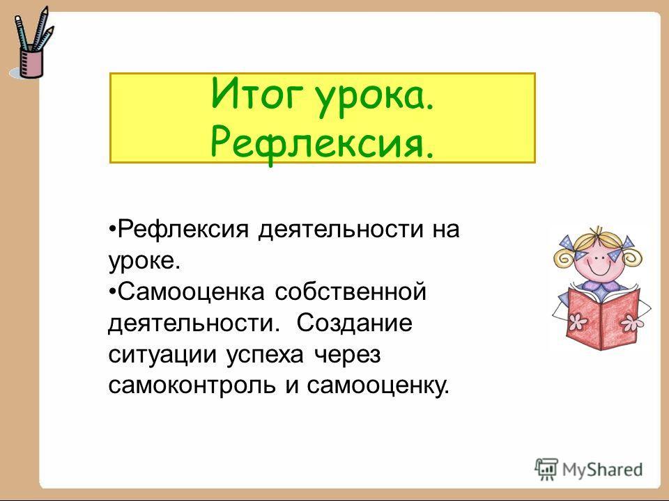 Итог урока. Рефлексия. Рефлексия деятельности на уроке. Самооценка собственной деятельности. Создание ситуации успеха через самоконтроль и самооценку.