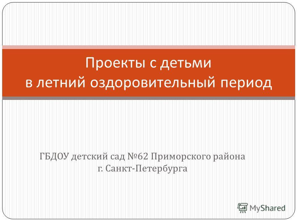 ГБДОУ детский сад 62 Приморского района г. Санкт - Петербурга Проекты с детьми в летний оздоровительный период