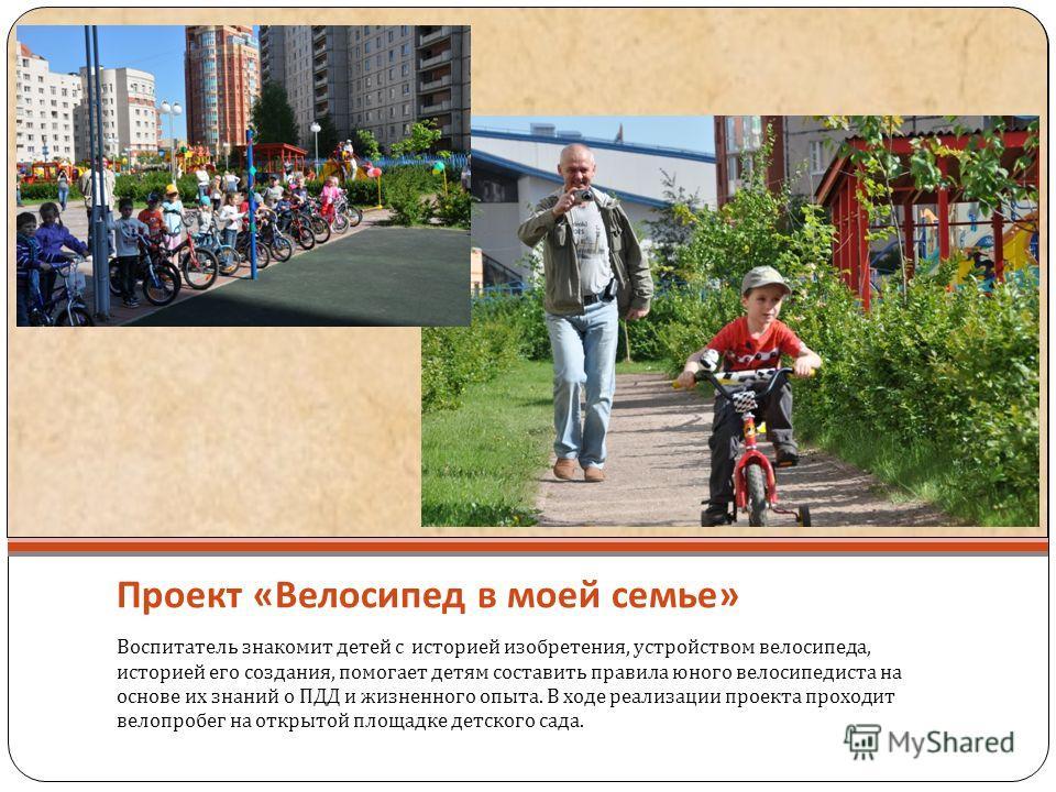 Проект « Велосипед в моей семье » Воспитатель знакомит детей с историей изобретения, устройством велосипеда, историей его создания, помогает детям составить правила юного велосипедиста на основе их знаний о ПДД и жизненного опыта. В ходе реализации п