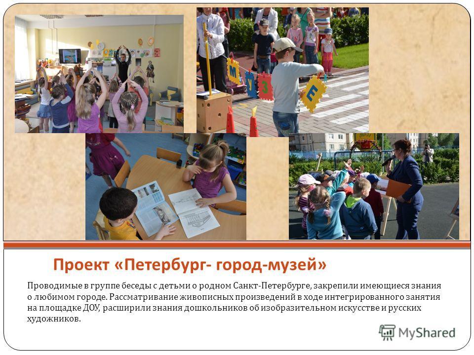 Проект « Петербург - город - музей » Проводимые в группе беседы с детьми о родном Санкт - Петербурге, закрепили имеющиеся знания о любимом городе. Рассматривание живописных произведений в ходе интегрированного занятия на площадке ДОУ, расширили знани