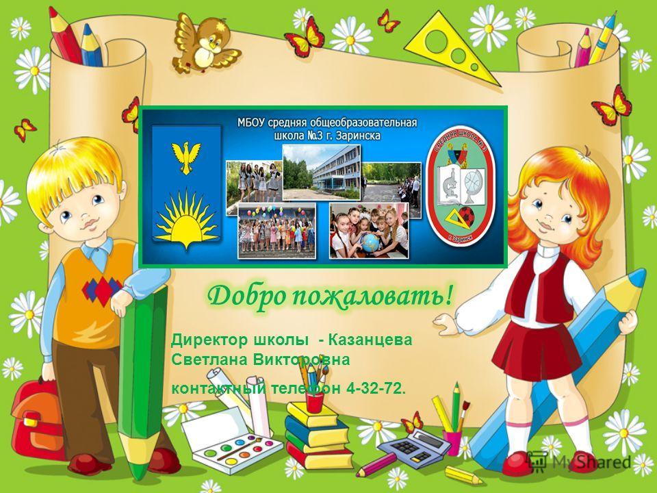 Директор школы - Казанцева Светлана Викторовна контактный телефон 4-32-72.