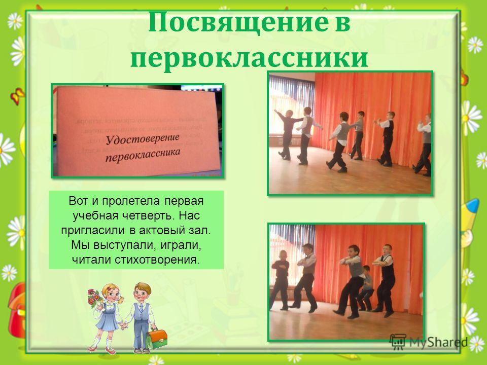 Посвящение в первоклассники Вот и пролетела первая учебная четверть. Нас пригласили в актовый зал. Мы выступали, играли, читали стихотворения.