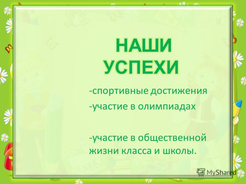 - спортивные достижения -участие в олимпиадах - участие в общественной жизни класса и школы.