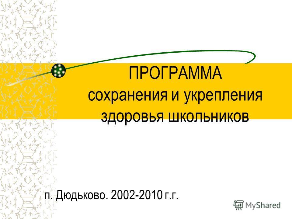 ПРОГРАММА сохранения и укрепления здоровья школьников п. Дюдьково. 2002-2010 г.г.
