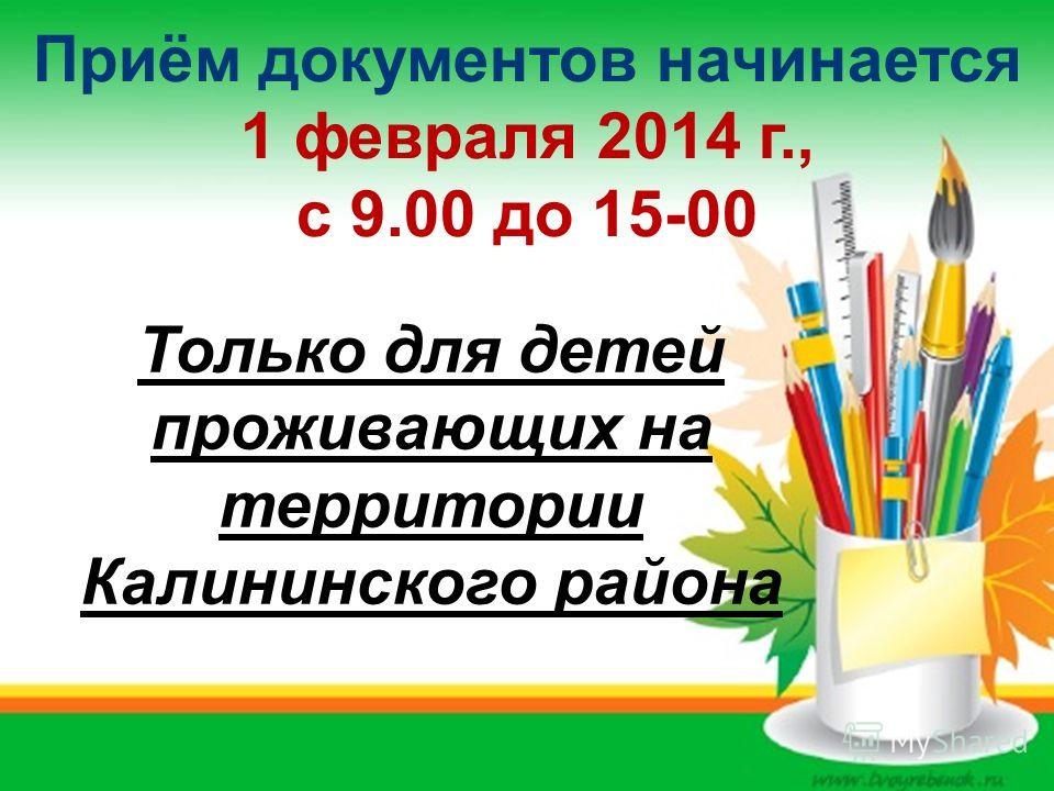 Приём документов начинается 1 февраля 2014 г., с 9.00 до 15-00 Только для детей проживающих на территории Калининского района