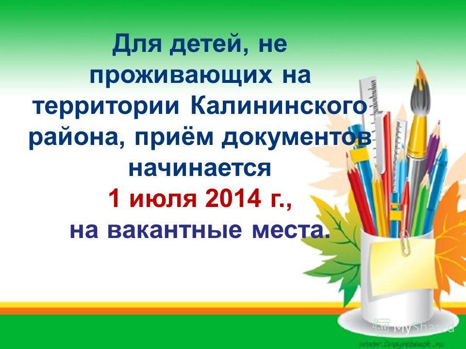 Для детей, не проживающих на территории Калининского района, приём документов начинается 1 июля 2014 г., на вакантные места.