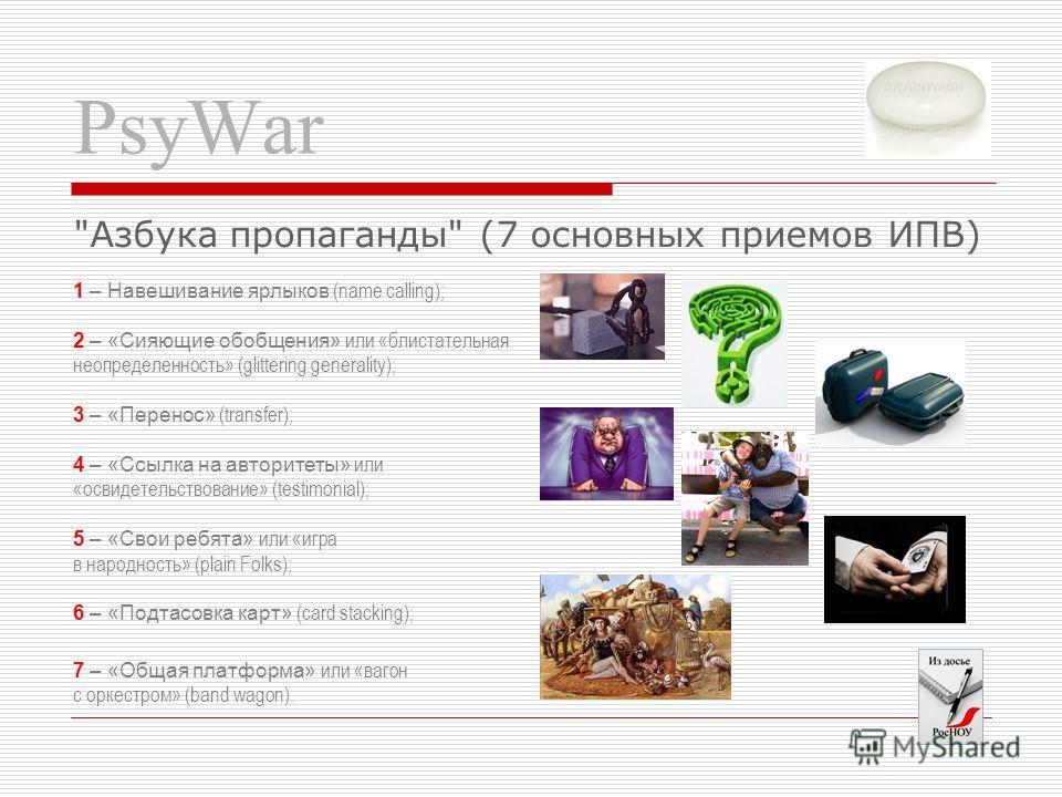 PsyWar 1 – Навешивание ярлыков (name calling); 2 – «Сияющие обобщения» или «блистательная неопределенность» (glittering generality); 3 – «Перенос» (transfer); 4 – «Ссылка на авторитеты» или «освидетельствование» (testimonial); 5 – «Свои ребята» или «