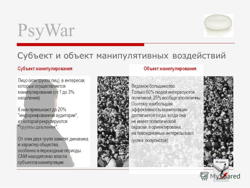 PsyWar Субъект и объект манипулятивных воздействий Субъект манипулирования Лицо (или группа лиц), в интересах которых осуществляется манипулирование (от 1 до 3% населения). К ним примыкают до 20%
