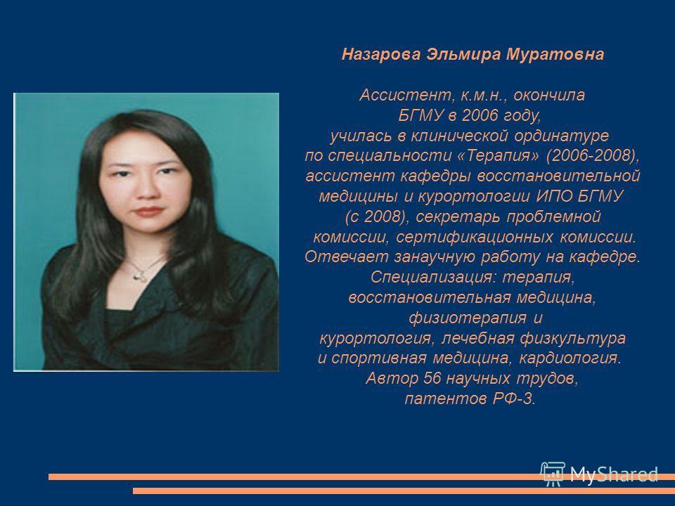 Назарова Эльмира Муратовна Ассистент, к.м.н., окончила БГМУ в 2006 году, училась в клинической ординатуре по специальности «Терапия» (2006-2008), ассистент кафедры восстановительной медицины и курортологии ИПО БГМУ (с 2008), секретарь проблемной коми