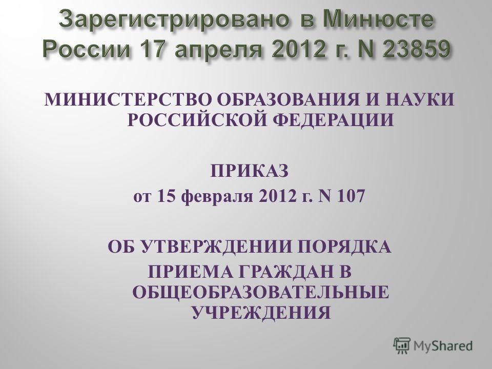 МИНИСТЕРСТВО ОБРАЗОВАНИЯ И НАУКИ РОССИЙСКОЙ ФЕДЕРАЦИИ ПРИКАЗ от 15 февраля 2012 г. N 107 ОБ УТВЕРЖДЕНИИ ПОРЯДКА ПРИЕМА ГРАЖДАН В ОБЩЕОБРАЗОВАТЕЛЬНЫЕ УЧРЕЖДЕНИЯ