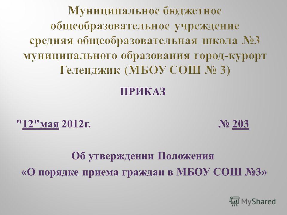 ПРИКАЗ 12 мая 2012 г. 203 Об утверждении Положения « О порядке приема граждан в МБОУ СОШ 3»