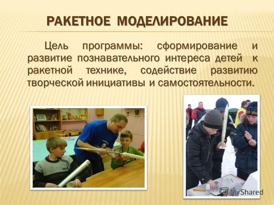 РАКЕТНОЕ МОДЕЛИРОВАНИЕ Цель программы: сформирование и развитие познавательного интереса детей к ракетной технике, содействие развитию творческой инициативы и самостоятельности.